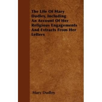The Life Of Mary Dudley Including An Account Of Her Religious Engagements And Extracts From Her Letters by Dudley & Mary