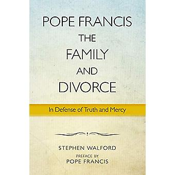 Pope Francis - The Family and Divorce - In Defense of Truth and Mercy