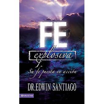 Fe Explosiva - Su Fe Puesta En Accion by Rvdo Edwin Santiago - 9780829