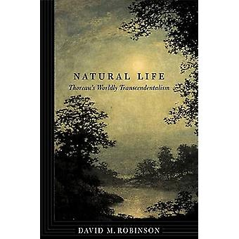 Natural Life - Thoreau's Worldly Transcendentalism by David M. Robinso