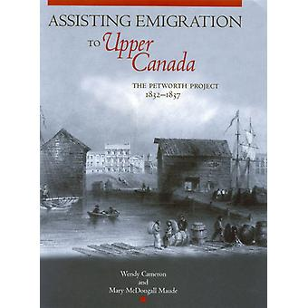 Assisting Emigration to Upper Canada  The Petworth Project 18321837 by Wendy Cameron & Mary McDougall Maude