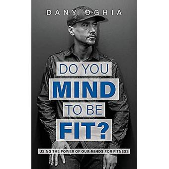 Do You Mind to Be Fit? - Using the Power of Our Minds for Fitness by D