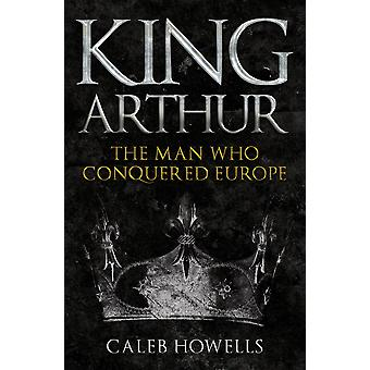 King Arthur The Man Who Conquered Europe