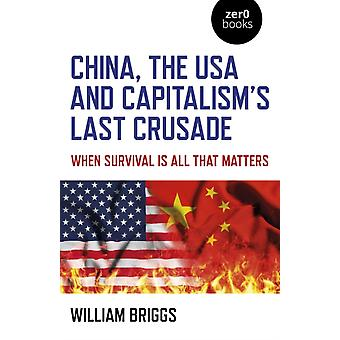 China the USA and Capitalisms Last Crusade  When Survival Is All That Matters by William Briggs