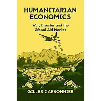 Humanitarian Economics - War - Disaster and the Global Aid Market by G