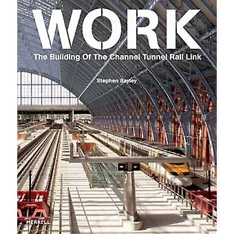 Work - The Building of the Channel Tunnel Rail Link by Stephen Bayley