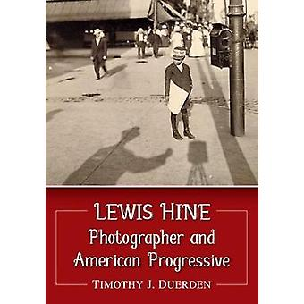 Lewis Hine - Photographer and American Progressive by Timothy J. Duerd