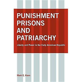 Punishment Prisons and Patriarchy Liberty and Power in the Early Republic by Kann & Mark E.