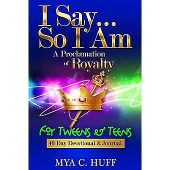 I Say...So I Am A Proclamation of Royalty For Tweens and Teens by Huff & Mya C
