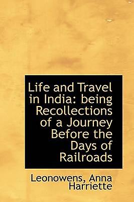 Life and Travel in India being Recollections of a Journey Before the Days of Railroads by Harriette & Leonowens & Anna