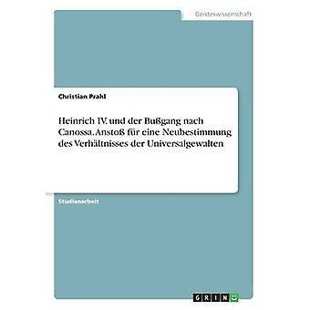 Heinrich IV. und der Bugang nach Canossa. Ansto fr eine Neubestimmung des Verhltnisses der Universalgewalten by Prahl & Christian