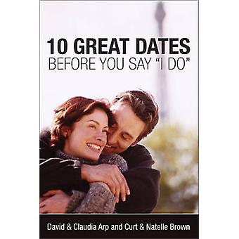 10 Great Dates Before Saying I Do by David Arp - Claudia Arp - Curt B