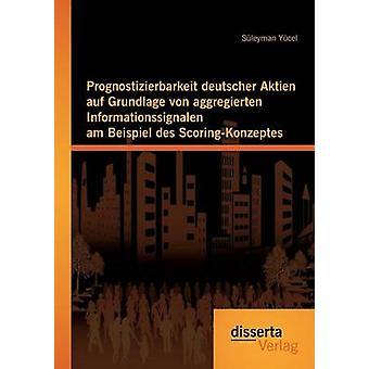 Prognostizierbarkeit deutscher Aktien auf Grundlage von aggregierten Informationssignalen am Beispiel des ScoringKonzeptes by Ycel & Sleyman