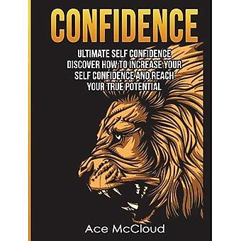 Confidence: Ultimate Self Confidence: Discover How to� Increase Your Self Confidence and Reach Your True Potential (Confidence Building Strategies That Will Eliminate)