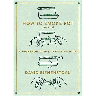 How to Smoke Pot (Properly) - A Highbrow Guide to Getting High by Davi