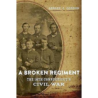 A Broken Regiment - The 16th Connecticut's Civil War by Lesley J. Gord