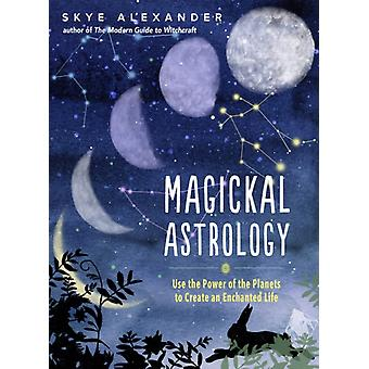 Magickal Astrology  Use the Power of the Planets to Create an Enchanted Life by Skye Alexander