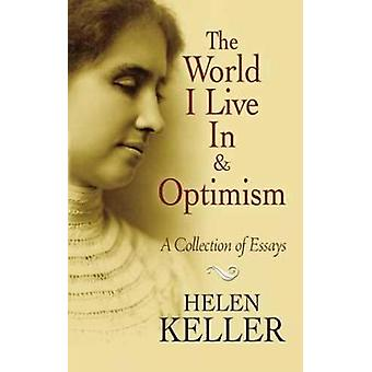 The World I Live In and Optimism  A Collection of Essays by Helen Keller
