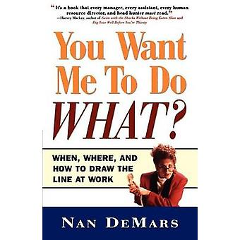 You Want Me to Do What When Where and How to Draw the Line at Work by DeMars & Nan