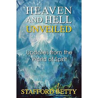 Heaven and Hell Unveiled Updates from the World of Spirit by Betty & Stafford