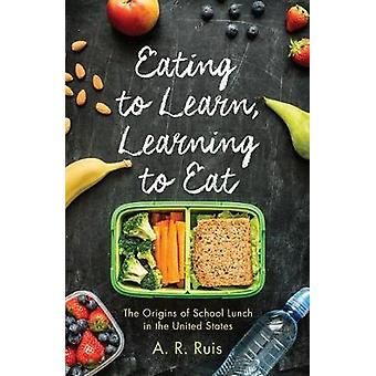 Eating to Learn Learning to Eat The Origins of School Lunch in the United States by Ruis & Andrew R.