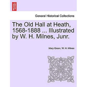 The Old Hall at Heath 15681888 ... Illustrated by W. H. Milnes Junr. by Green & Mary