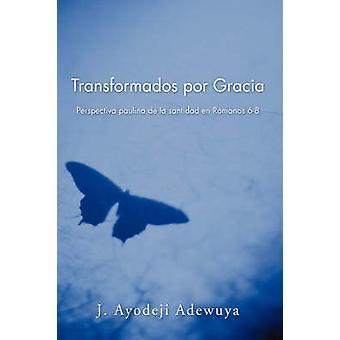 Transformados Por Gracia Perspectiva Paulina de La Santidad En Romans 68 von Adewuya & J. Ayodeji
