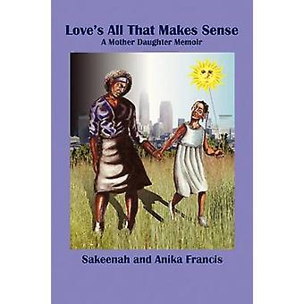 Loves All That Makes Sense A Mother Daughter Memoir by Francis & Sakeenah