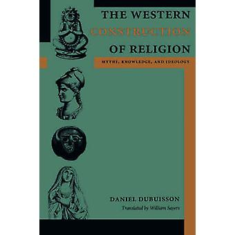 The Western Construction of Religion - Myths - Knowledge - and Ideolog