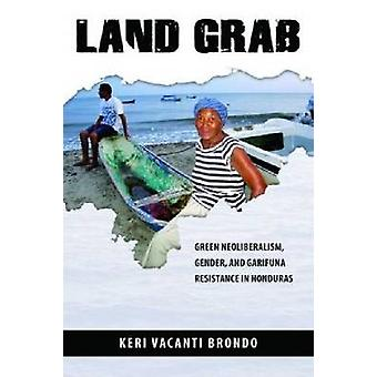 Land Grab - Green Neoliberalism - Gender - and Garifuna Resistance in