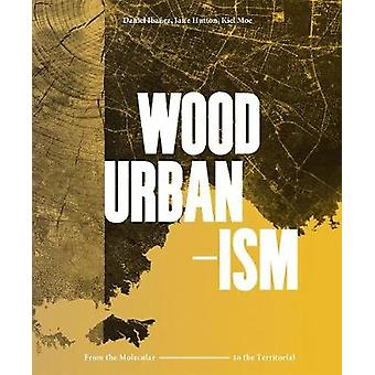 Wood Urbanism - From the Molecular to the Territorial by Daniel Ibanez