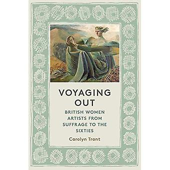 Voyaging Out - British Women Artists from Suffrage to the Sixties by C