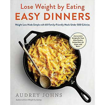 Lose Weight by Eating Easy Dinners  Weight Loss Made Simple with 60 FamilyFriendly Meals Under 500 Calories by Audrey Johns