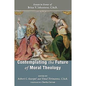 Contemplating the Future of Moral Theology by Robert C Koerpel - 9781