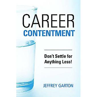 Career Contentment - Don't Settle for Anything Less by Jeffrey Garton