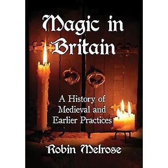 Magic in Britain - A History of Medieval and Earlier Practices by Robi