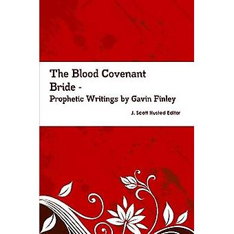 The Blood Covenant Bride  Prophetic Writings by Gavin Finley MD by J. Scott Husted Editor & Gavin Finley MD