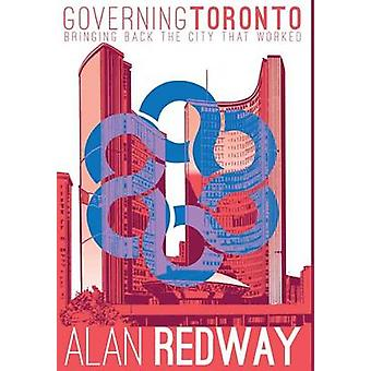 Governing Toronto Bringing back the city that worked by Redway & Alan