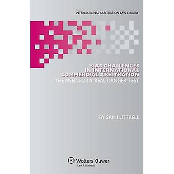 Bias Challenges in International Commercial Arbitration The Need for a Real Danger Test by Luttrell & Sam