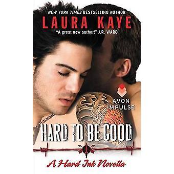 Hard to Be Good - A Hard Ink Novella by Laura Kaye - 9780062369512 Book