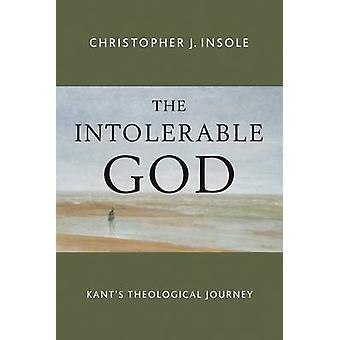 The Intolerable God - Kant's Theological Journey by Christopher J. Ins