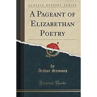 A Pageant of Elizabethan Poetry (Classic Reprint) by Arthur Symons -