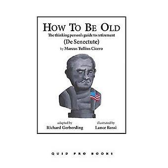 How to Be Old The Thinking Persons Guide to Retirement by Cicero & Marcus Tullius