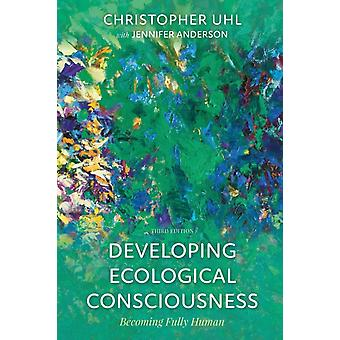 Developing Ecological Consciousness  Becoming Fully Human by Christopher Uhl & With Jennifer Anderson