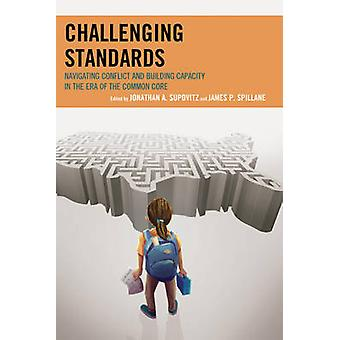 Challenging Standards Navigating Conflict and Building Capacity in the Era of the Common Core by Supovitz & Jonathan A.