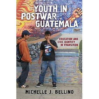Youth in Postwar Guatemala Education and Civic Identity in Transition by Bellino & Michelle J.