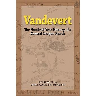 Vandevert The Hundred Year History of a Central Oregon Ranch by Haynes & Ted