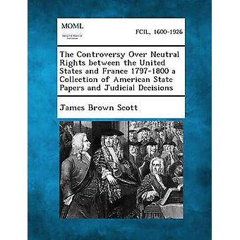 The Controversy Over Neutral Rights Between the United States and France 17971800 a Collection of American State Papers and Judicial Decisions by Scott & James Brown