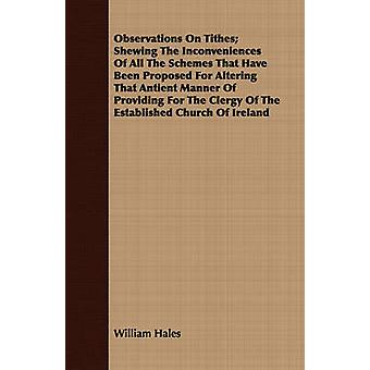 Observations On Tithes Shewing The Inconveniences Of All The Schemes That Have Been Proposed For Altering That Antient Manner Of Providing For The Clergy Of The Established Church Of Ireland by Hales & William