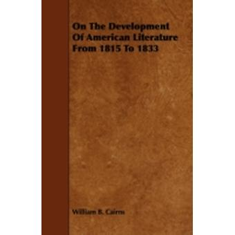 On The Development Of American Literature From 1815 To 1833 by Cairns & William B.